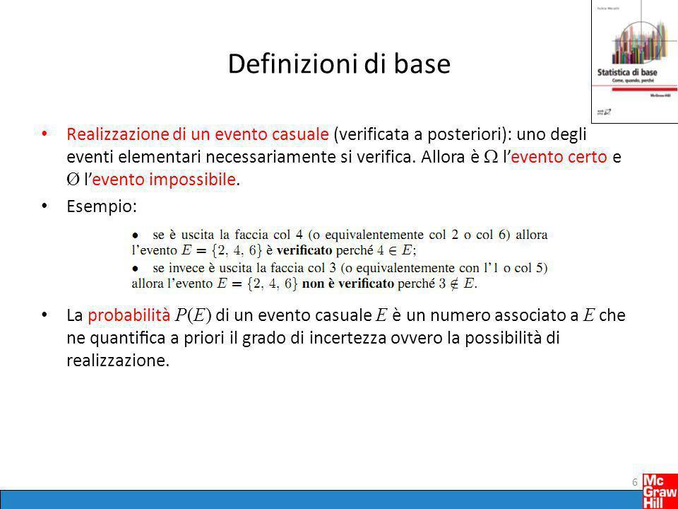 Probabilità Definizione classica: P(E) è il rapporto fra il numero di casi favorevoli ad E e il numero di tutti i casi possibili, posto che possano ritenersi tutti ugualmente possibili (  attenzione: circolarità!) Definizione frequentista: L'evento E di cui si vuole calcolare la probabilità P(E) è pensato come il risultato di un esperimento casuale ripetibile un gran numero N di volte sempre nelle stesse condizioni.