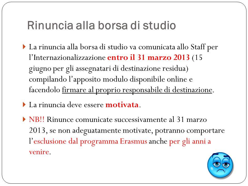 Rinuncia alla borsa di studio  La rinuncia alla borsa di studio va comunicata allo Staff per l'Internazionalizzazione entro il 31 marzo 2013 (15 giug
