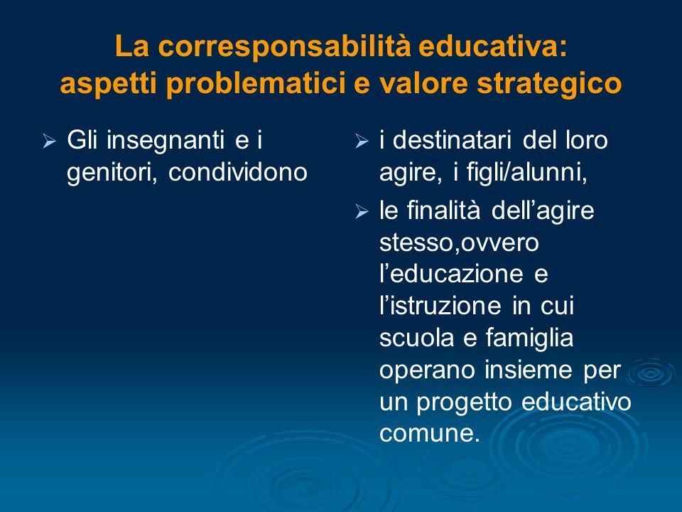 La corresponsabilità educativa: aspetti problematici e valore strategico   Gli insegnanti e i genitori, condividono   i destinatari del loro agire