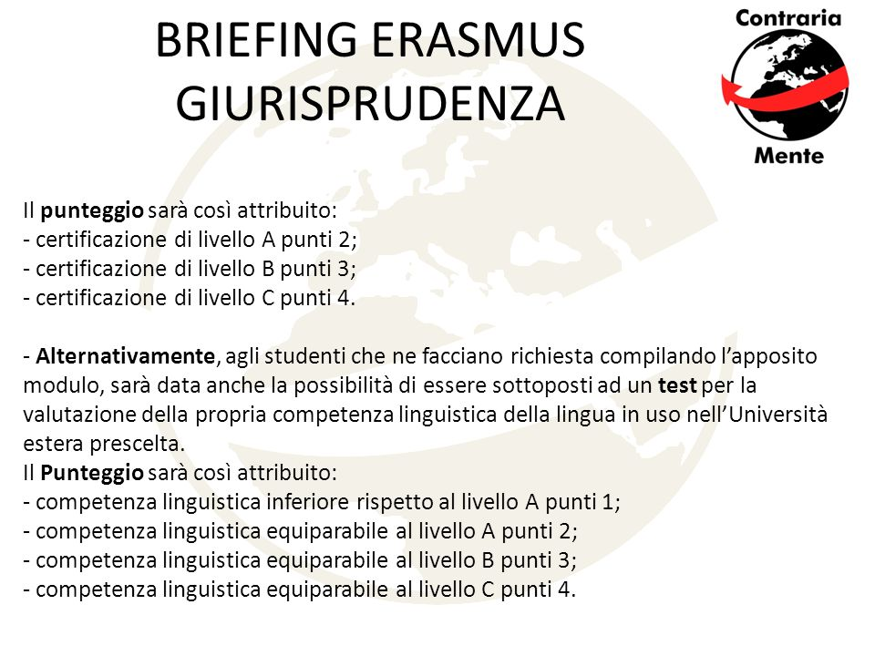 BRIEFING ERASMUS GIURISPRUDENZA Il punteggio sarà così attribuito: - certificazione di livello A punti 2; - certificazione di livello B punti 3; - certificazione di livello C punti 4.