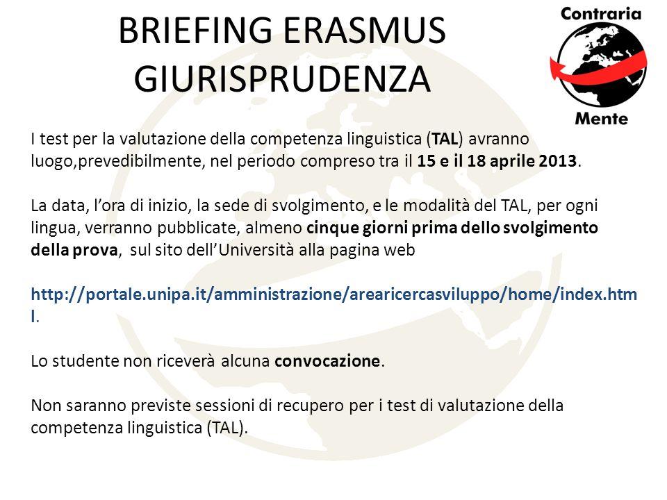 BRIEFING ERASMUS GIURISPRUDENZA I test per la valutazione della competenza linguistica (TAL) avranno luogo,prevedibilmente, nel periodo compreso tra il 15 e il 18 aprile 2013.
