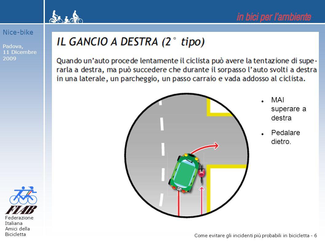 Nice-bike Padova, 11 Dicembre 2009 Federazione Italiana Amici della Bicicletta Come evitare gli incidenti più probabili in bicicletta - 6  MAI superare a destra  Pedalare dietro.