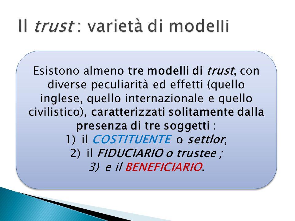 Esistono almeno tre modelli di trust, con diverse peculiarità ed effetti (quello inglese, quello internazionale e quello civilistico), caratterizzati