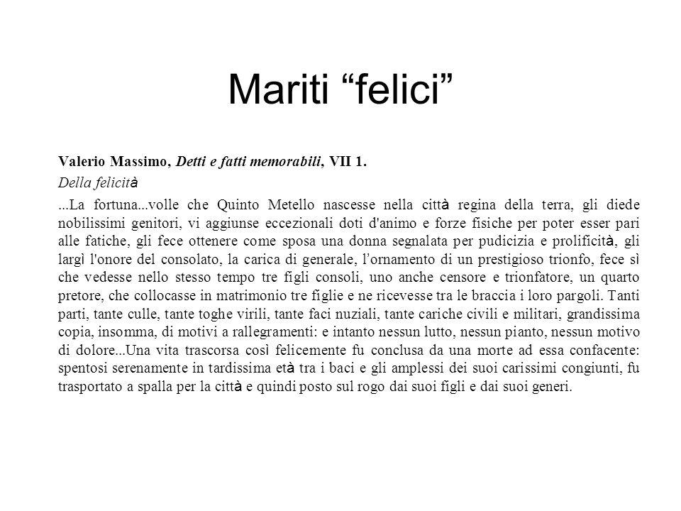 """Mariti """"felici"""" Valerio Massimo, Detti e fatti memorabili, VII 1. Della felicit à...La fortuna...volle che Quinto Metello nascesse nella citt à regina"""