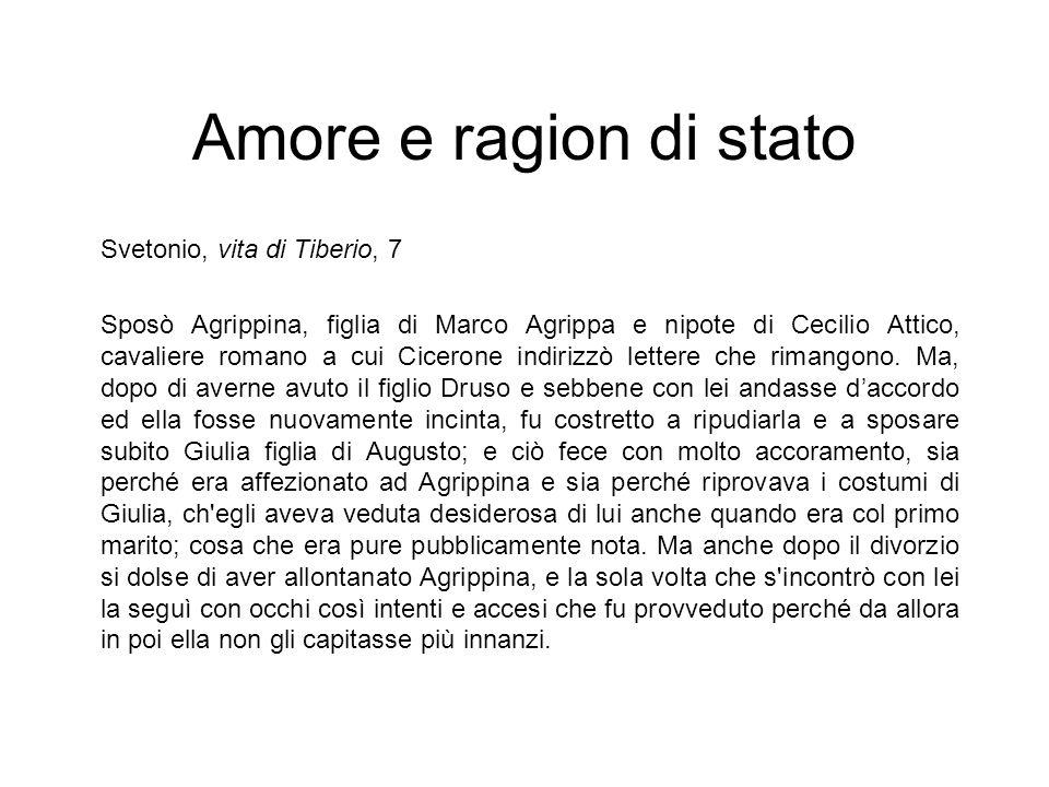 Amore e ragion di stato Svetonio, vita di Tiberio, 7 Sposò Agrippina, figlia di Marco Agrippa e nipote di Cecilio Attico, cavaliere romano a cui Cicer