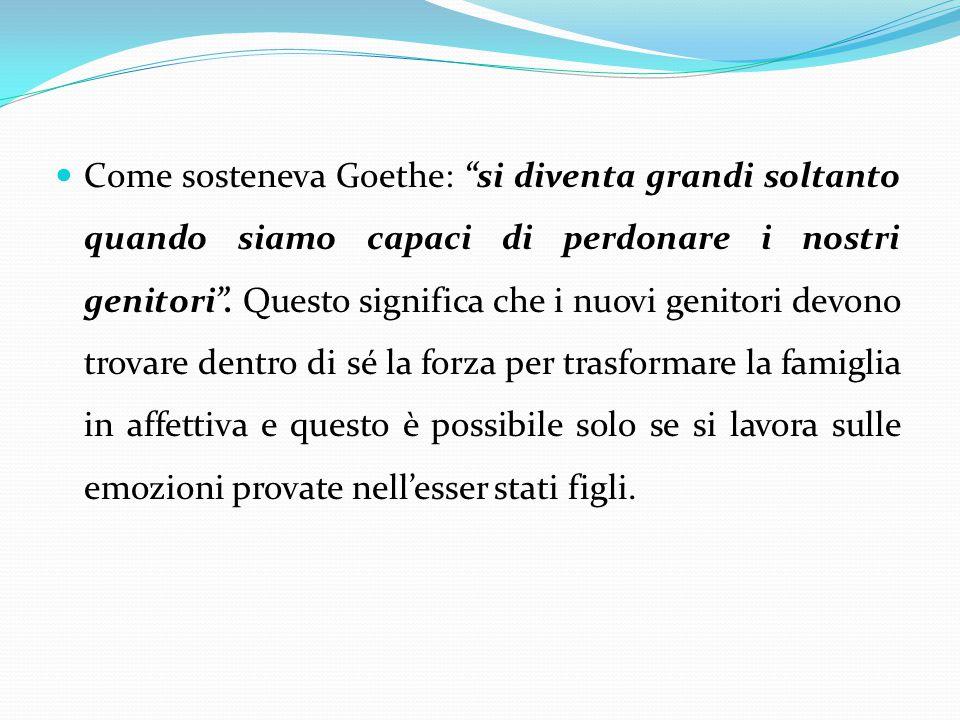 """Come sosteneva Goethe: """"si diventa grandi soltanto quando siamo capaci di perdonare i nostri genitori"""". Questo significa che i nuovi genitori devono t"""