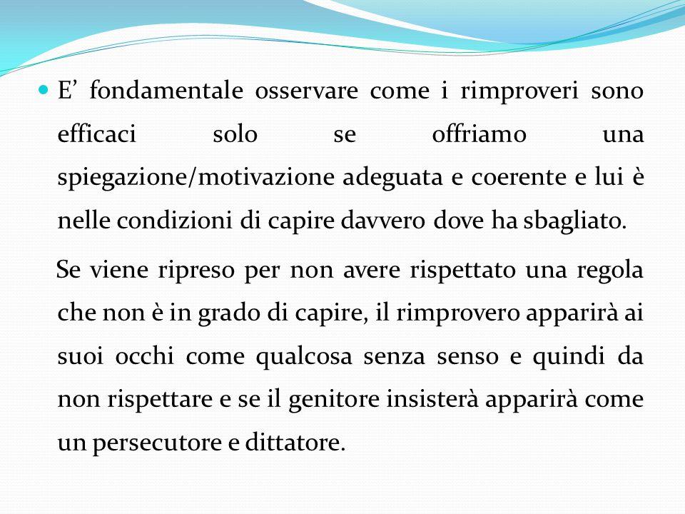 E' fondamentale osservare come i rimproveri sono efficaci solo se offriamo una spiegazione/motivazione adeguata e coerente e lui è nelle condizioni di