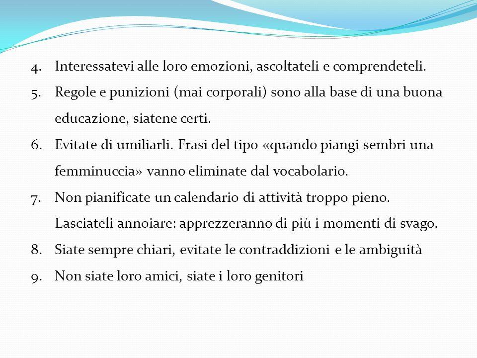 4.Interessatevi alle loro emozioni, ascoltateli e comprendeteli. 5.Regole e punizioni (mai corporali) sono alla base di una buona educazione, siatene