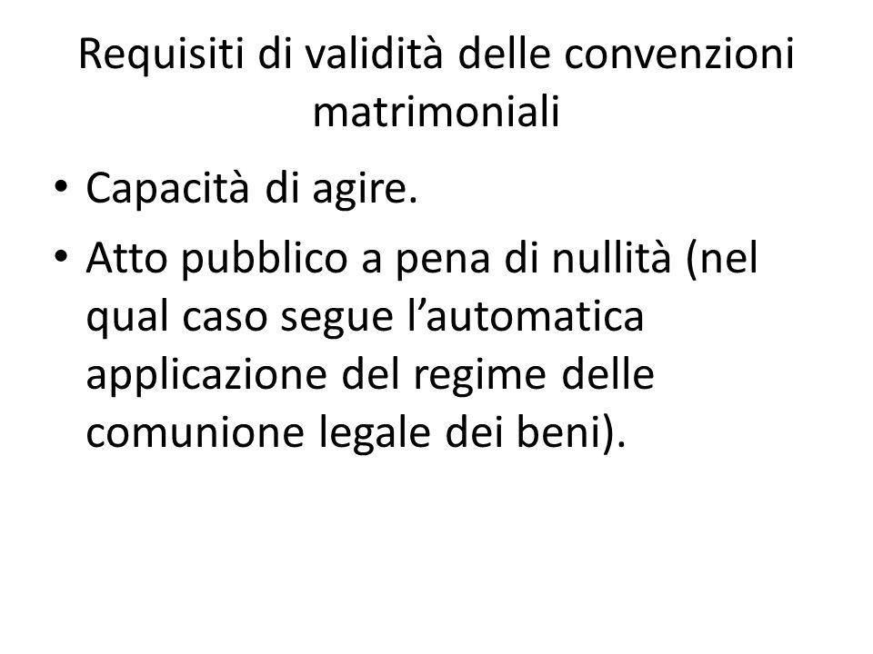 Requisiti di validità delle convenzioni matrimoniali Capacità di agire. Atto pubblico a pena di nullità (nel qual caso segue l'automatica applicazione
