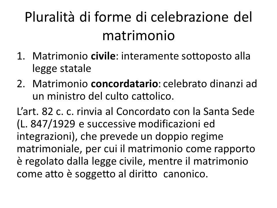 Pluralità di forme di celebrazione del matrimonio 1.Matrimonio civile: interamente sottoposto alla legge statale 2.Matrimonio concordatario: celebrato