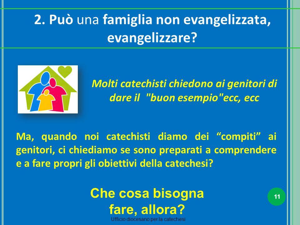 """11 Ufficio diocesano per la catechesi 2. Può una famiglia non evangelizzata, evangelizzare? Ma, quando noi catechisti diamo dei """"compiti"""" ai genitori,"""