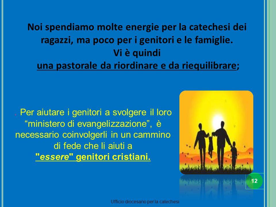 12 Ufficio diocesano per la catechesi Noi spendiamo molte energie per la catechesi dei ragazzi, ma poco per i genitori e le famiglie. Vi è quindi una