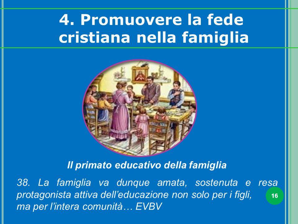 16 Il primato educativo della famiglia 38. La famiglia va dunque amata, sostenuta e resa protagonista attiva dell'educazione non solo per i figli, ma