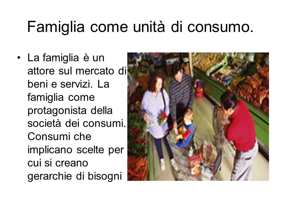 Famiglia come unità di consumo. La famiglia è un attore sul mercato di beni e servizi. La famiglia come protagonista della società dei consumi. Consum