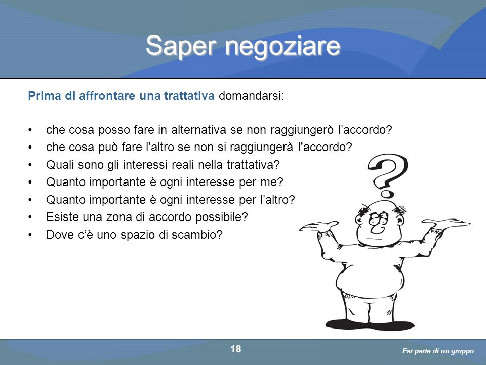 a cura di D. Bellè Laboratorio e-Learning (LabeL) Università di Udine 18 Saper negoziare Prima di affrontare una trattativa domandarsi: che cosa posso