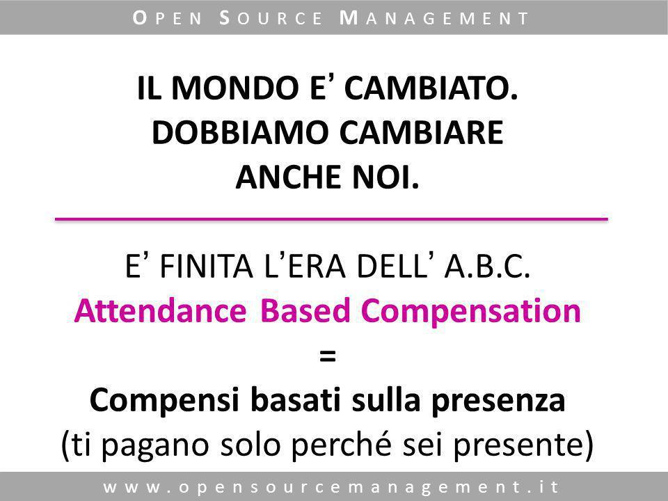 www.opensourcemanagement.it O PEN S OURCE M ANAGEMENT IL MONDO E' CAMBIATO. DOBBIAMO CAMBIARE ANCHE NOI. E' FINITA L'ERA DELL' A.B.C. Attendance Based