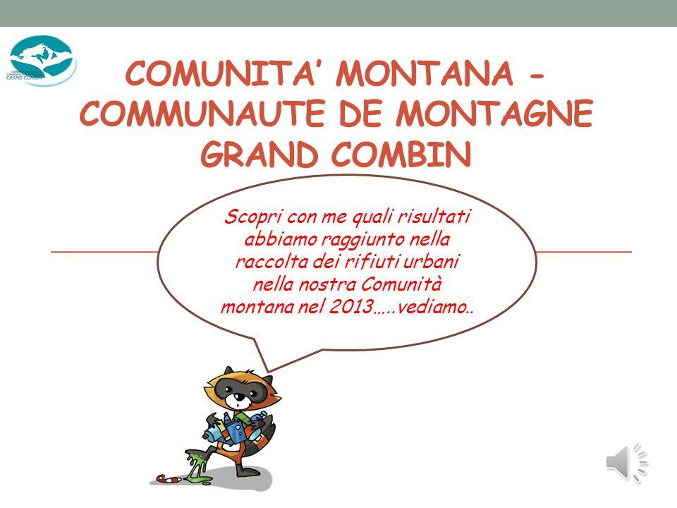 COMUNITA' MONTANA - COMMUNAUTE DE MONTAGNE GRAND COMBIN Scopri con me quali risultati abbiamo raggiunto nella raccolta dei rifiuti urbani nella nostra Comunità montana nel 2013…..vediamo..