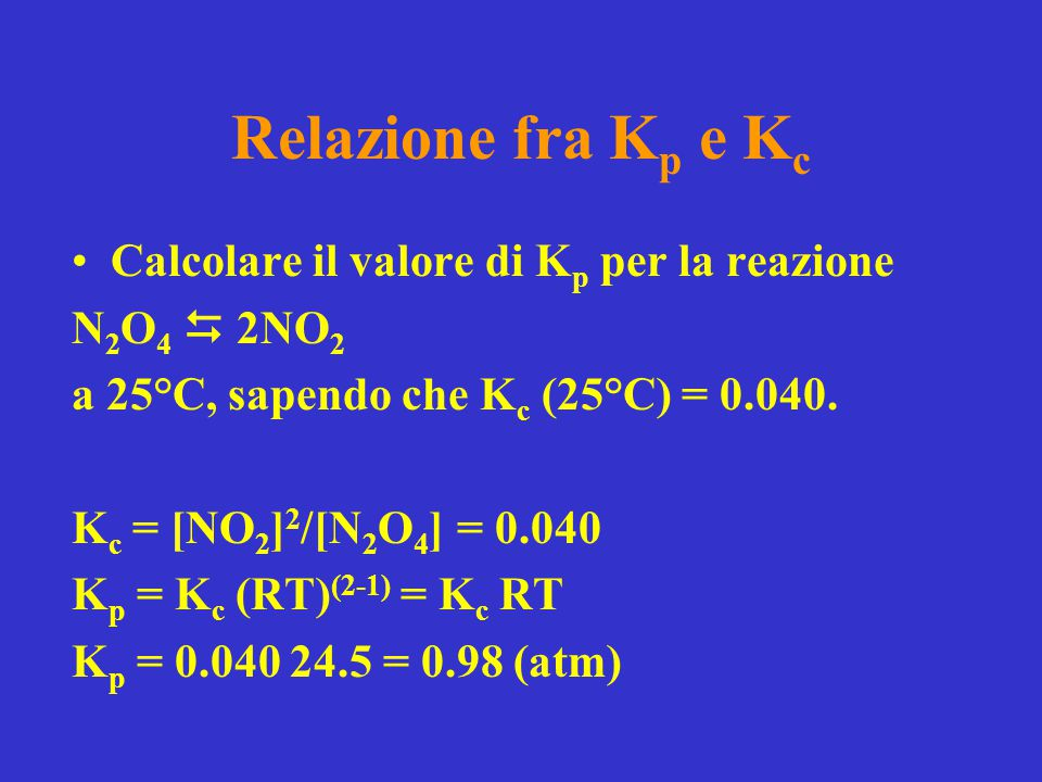 Relazione fra K p e K c Calcolare il valore di K p per la reazione N 2 O 4  2NO 2 a 25°C, sapendo che K c (25°C) = 0.040. K c = [NO 2 ] 2 /[N 2 O 4 ]