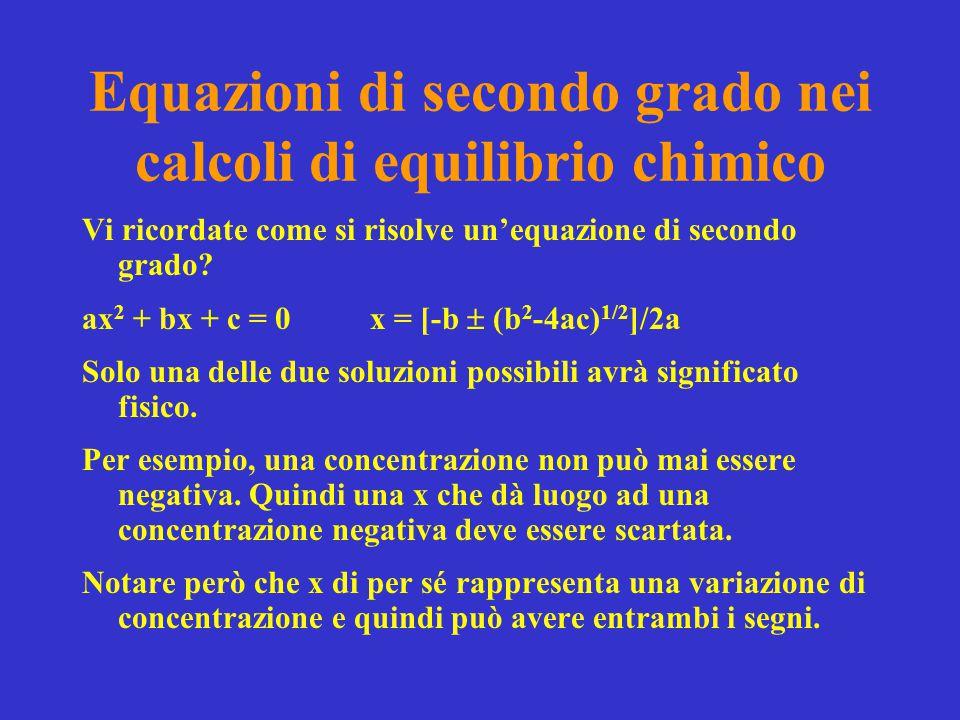 Equazioni di secondo grado nei calcoli di equilibrio chimico Vi ricordate come si risolve un'equazione di secondo grado? ax 2 + bx + c = 0x = [-b  (b