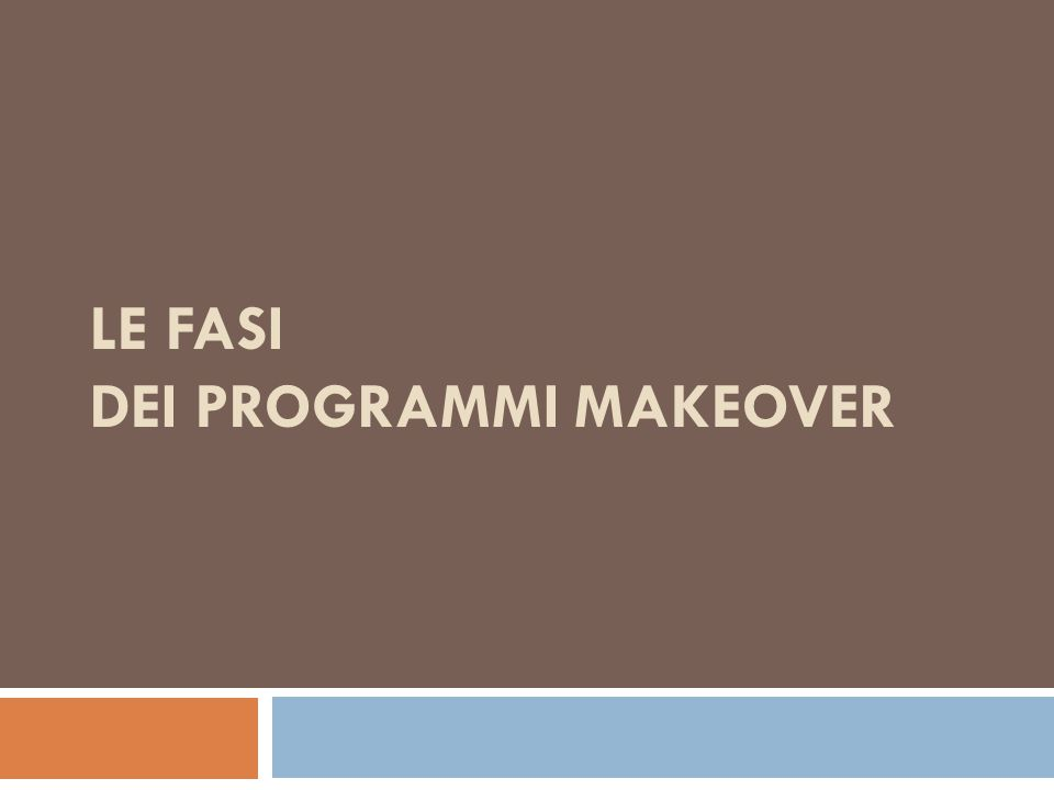TRIPARTIZIONE I programmi makeover possono essere tripartiti in tre fasi (D'Amico, Body on demand, 2007): 1- PRE-TRASFORMAZIONE 2- TRASFORMAZIONE 3-POST-TRASFORMAZIONE