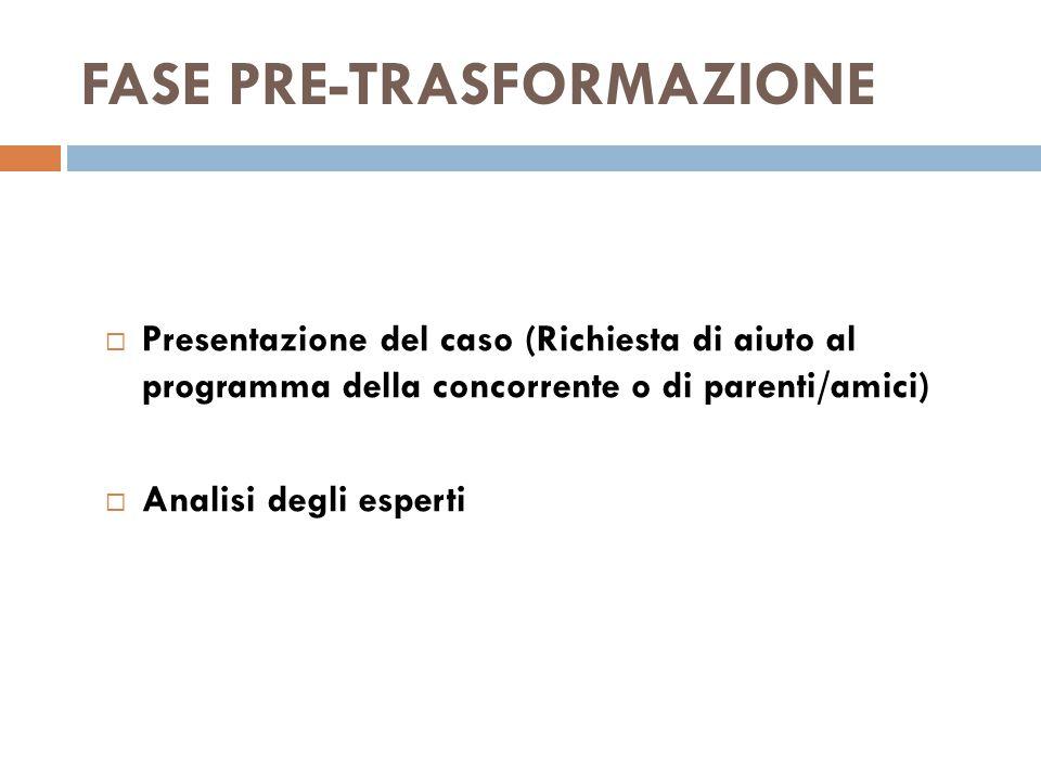 FASE PRE-TRASFORMAZIONE  Presentazione del caso (Richiesta di aiuto al programma della concorrente o di parenti/amici)  Analisi degli esperti