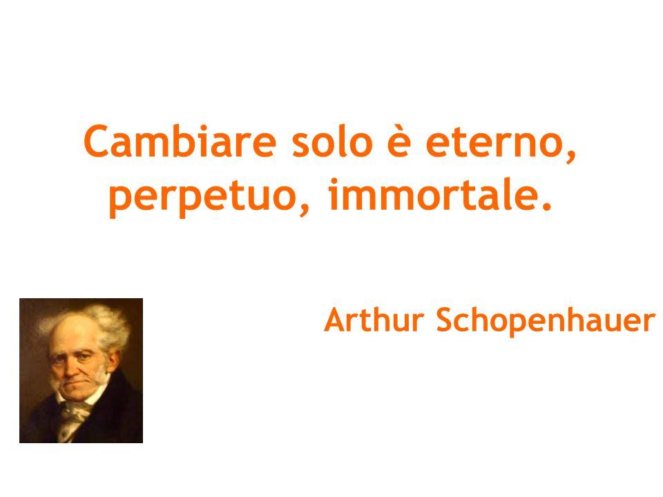 Cambiare solo è eterno, perpetuo, immortale. Arthur Schopenhauer