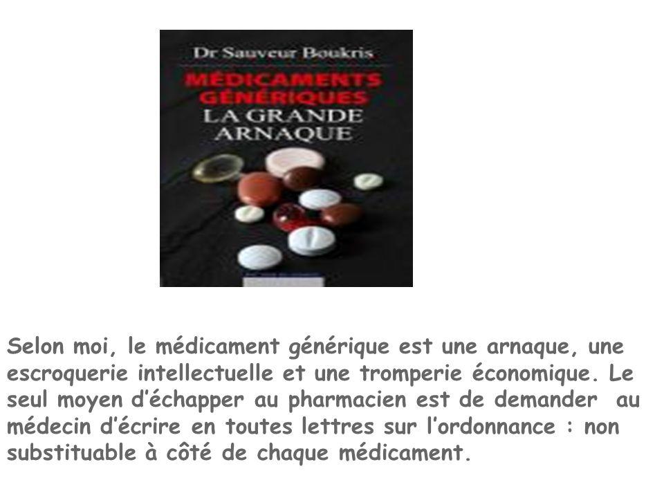 Selon moi, le médicament générique est une arnaque, une escroquerie intellectuelle et une tromperie économique. Le seul moyen d'échapper au pharmacien