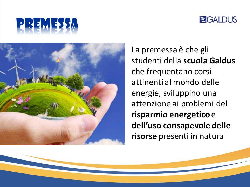 La premessa è che gli studenti della scuola Galdus che frequentano corsi attinenti al mondo delle energie, sviluppino una attenzione ai problemi del risparmio energetico e dell'uso consapevole delle risorse presenti in natura