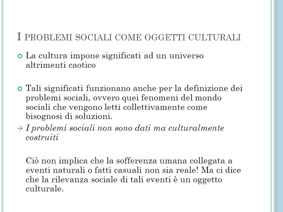 I PROBLEMI SOCIALI COME OGGETTI CULTURALI La cultura impone significati ad un universo altrimenti caotico Tali significati funzionano anche per la def