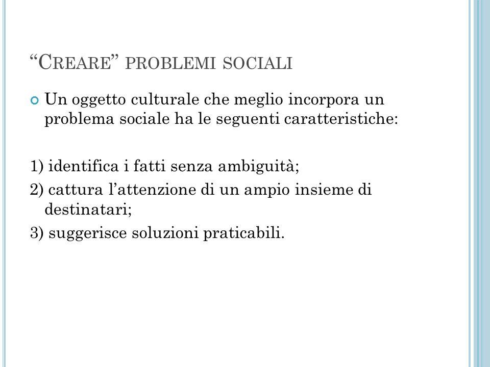 """""""C REARE """" PROBLEMI SOCIALI Un oggetto culturale che meglio incorpora un problema sociale ha le seguenti caratteristiche: 1) identifica i fatti senza"""