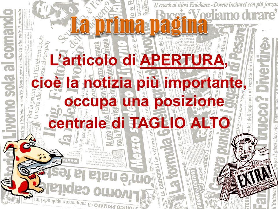 L'articolo di APERTURA, cioè la notizia più importante, occupa una posizione centrale di TAGLIO ALTO