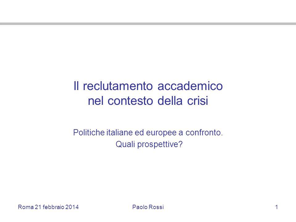 Roma 21 febbraio 2014Paolo Rossi1 Il reclutamento accademico nel contesto della crisi Politiche italiane ed europee a confronto. Quali prospettive?