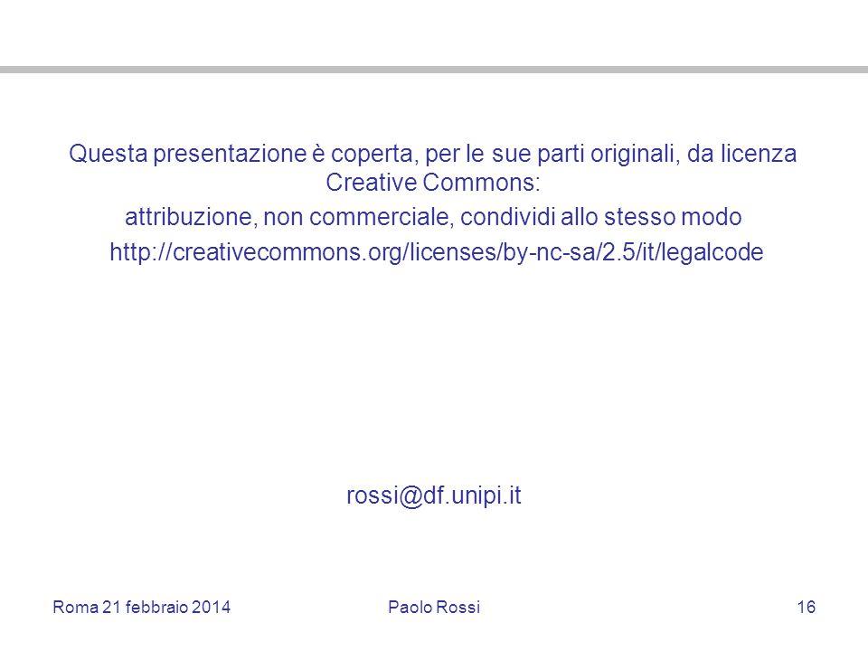 Roma 21 febbraio 2014Paolo Rossi16 Questa presentazione è coperta, per le sue parti originali, da licenza Creative Commons: attribuzione, non commerci
