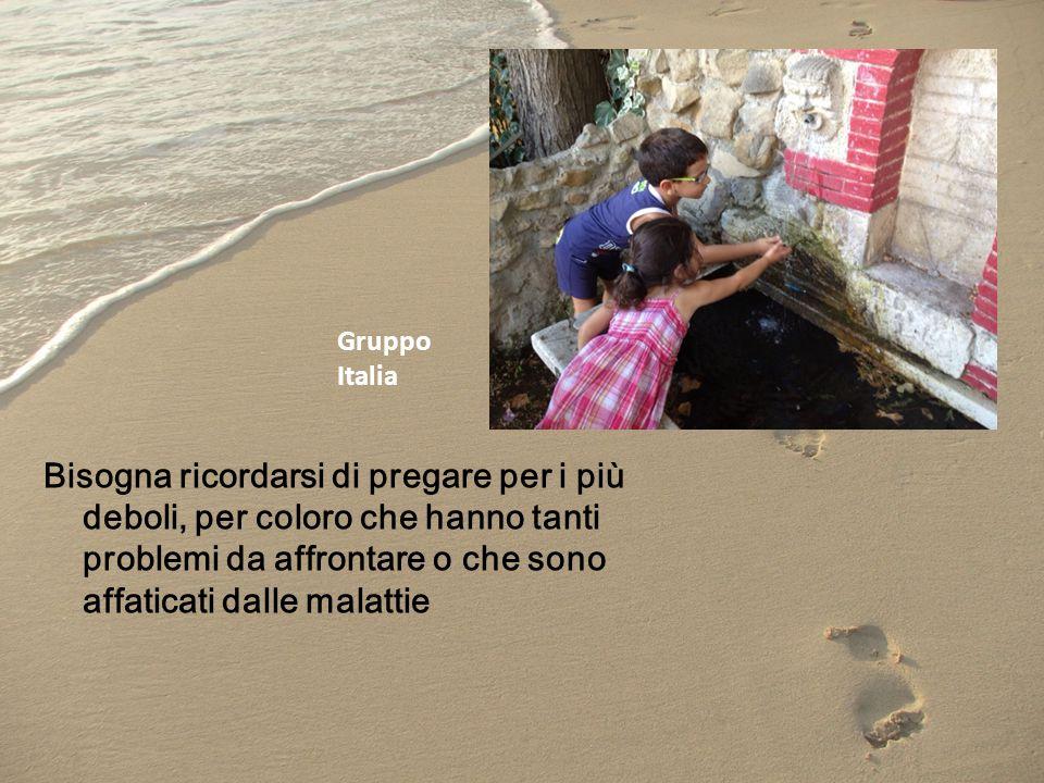 Bisogna ricordarsi di pregare per i più deboli, per coloro che hanno tanti problemi da affrontare o che sono affaticati dalle malattie Gruppo Italia
