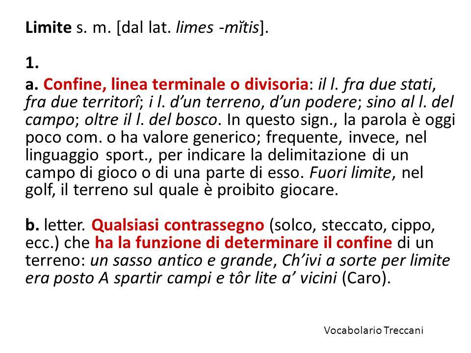 Limite s.m. [dal lat. limes -mĭtis]. 1. a. Confine, linea terminale o divisoria: il l.