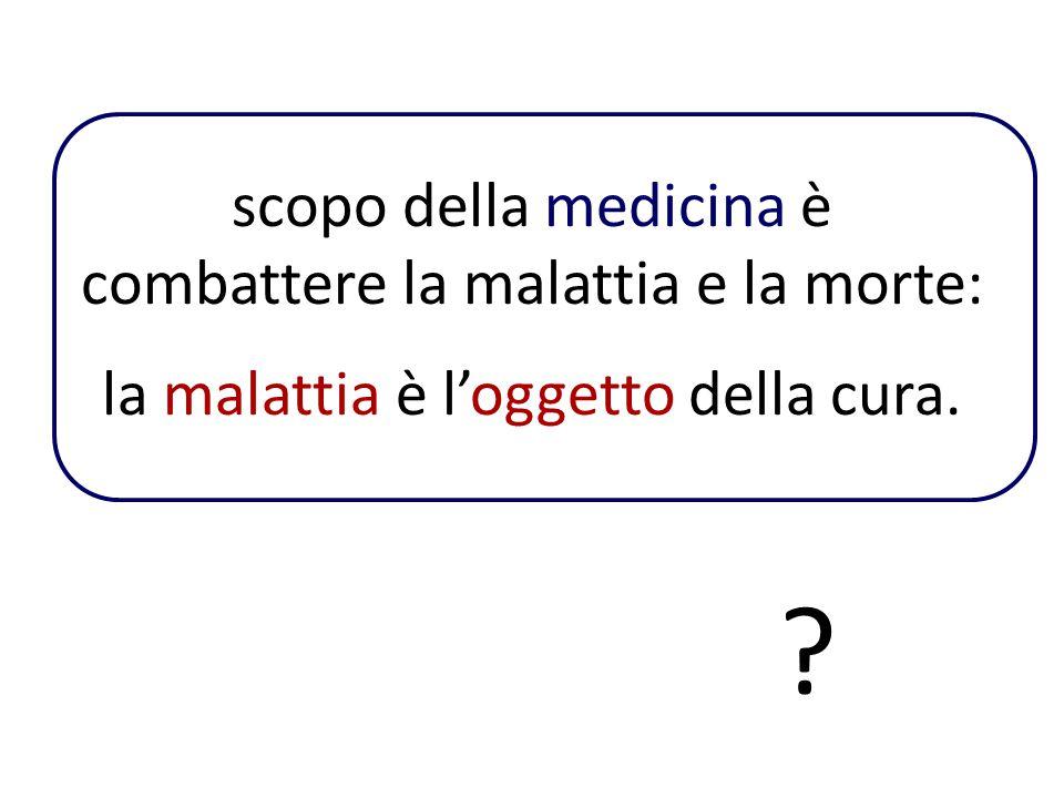 scopo della medicina è combattere la malattia e la morte: la malattia è l'oggetto della cura. ?
