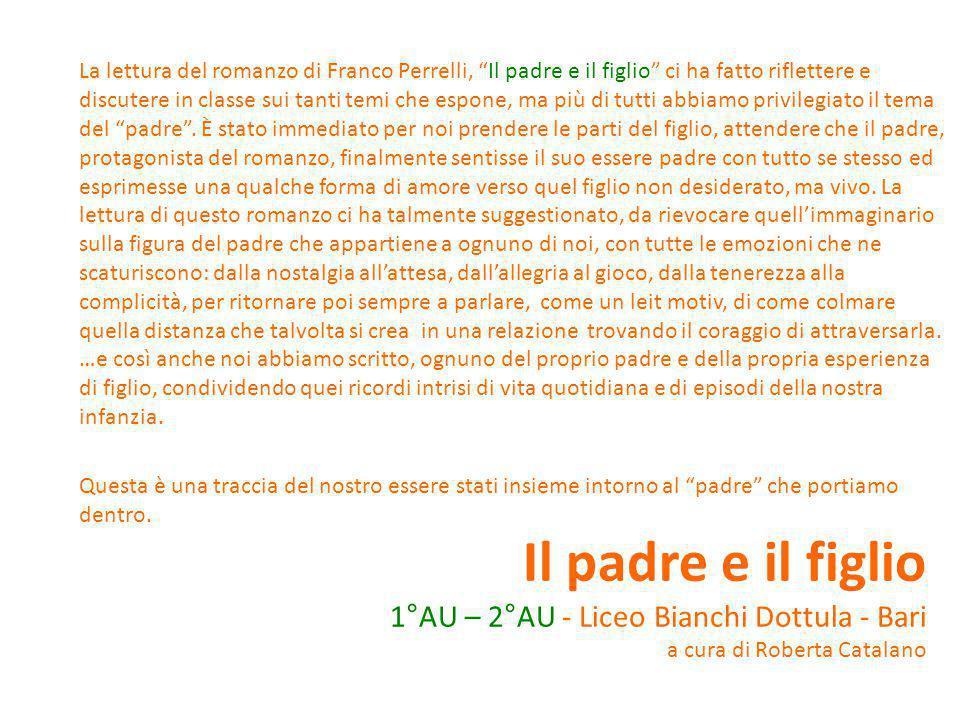 Il padre e il figlio 1°AU – 2°AU - Liceo Bianchi Dottula - Bari a cura di Roberta Catalano La lettura del romanzo di Franco Perrelli, Il padre e il figlio ci ha fatto riflettere e discutere in classe sui tanti temi che espone, ma più di tutti abbiamo privilegiato il tema del padre .