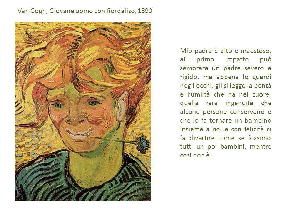 Mio padre è alto e maestoso, al primo impatto può sembrare un padre severo e rigido, ma appena lo guardi negli occhi, gli si legge la bontà e l'umiltà che ha nel cuore, quella rara ingenuità che alcune persone conservano e che lo fa tornare un bambino insieme a noi e con felicità ci fa divertire come se fossimo tutti un po' bambini, mentre così non è… Van Gogh, Giovane uomo con fiordaliso, 1890