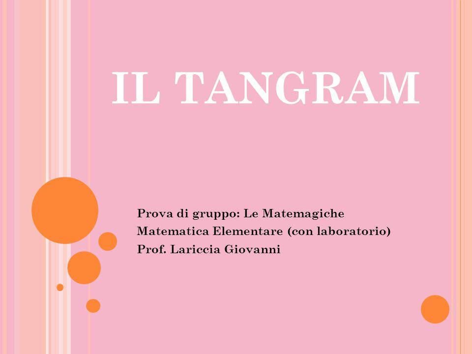 IL TANGRAM Prova di gruppo: Le Matemagiche Matematica Elementare (con laboratorio) Prof. Lariccia Giovanni