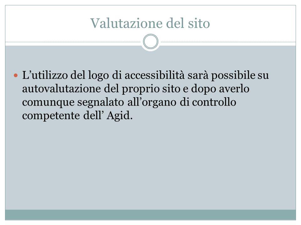 Valutazione del sito L'utilizzo del logo di accessibilità sarà possibile su autovalutazione del proprio sito e dopo averlo comunque segnalato all'organo di controllo competente dell' Agid.