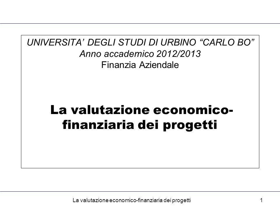 La valutazione economico-finanziaria dei progetti1 UNIVERSITA' DEGLI STUDI DI URBINO CARLO BO Anno accademico 2012/2013 Finanzia Aziendale La valutazione economico- finanziaria dei progetti
