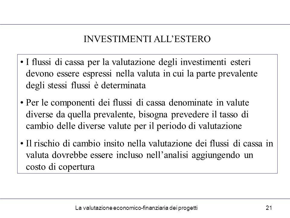 La valutazione economico-finanziaria dei progetti21 INVESTIMENTI ALL'ESTERO I flussi di cassa per la valutazione degli investimenti esteri devono essere espressi nella valuta in cui la parte prevalente degli stessi flussi è determinata Per le componenti dei flussi di cassa denominate in valute diverse da quella prevalente, bisogna prevedere il tasso di cambio delle diverse valute per il periodo di valutazione Il rischio di cambio insito nella valutazione dei flussi di cassa in valuta dovrebbe essere incluso nell'analisi aggiungendo un costo di copertura