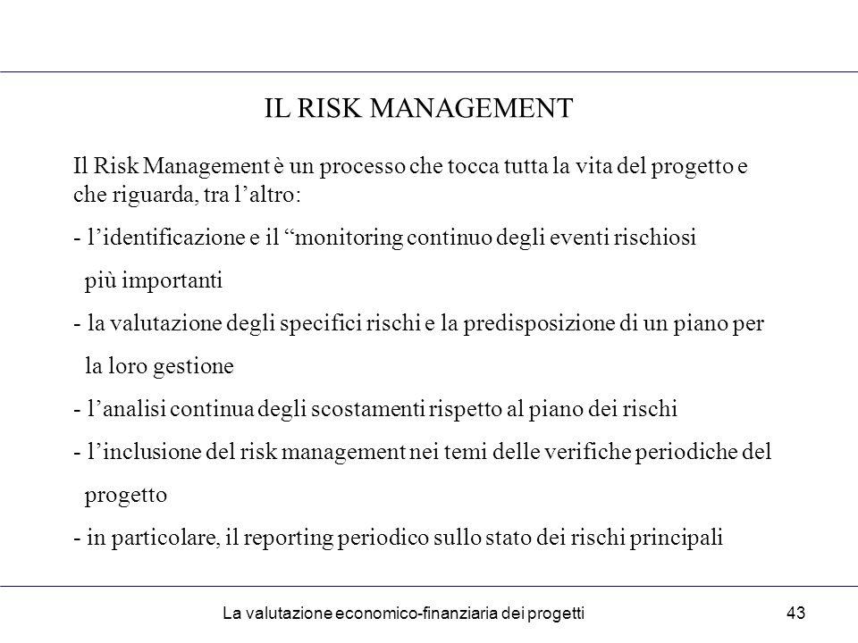 La valutazione economico-finanziaria dei progetti43 IL RISK MANAGEMENT Il Risk Management è un processo che tocca tutta la vita del progetto e che riguarda, tra l'altro: - l'identificazione e il monitoring continuo degli eventi rischiosi più importanti - la valutazione degli specifici rischi e la predisposizione di un piano per la loro gestione - l'analisi continua degli scostamenti rispetto al piano dei rischi - l'inclusione del risk management nei temi delle verifiche periodiche del progetto - in particolare, il reporting periodico sullo stato dei rischi principali
