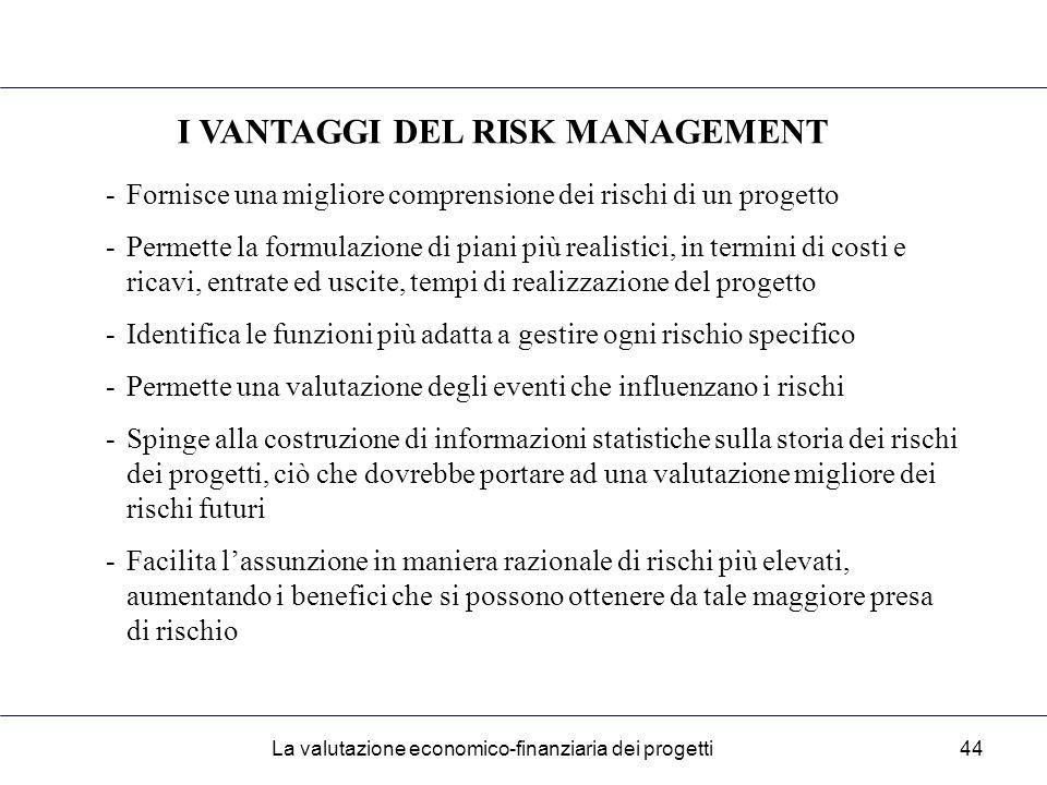 La valutazione economico-finanziaria dei progetti44 I VANTAGGI DEL RISK MANAGEMENT -Fornisce una migliore comprensione dei rischi di un progetto -Permette la formulazione di piani più realistici, in termini di costi e ricavi, entrate ed uscite, tempi di realizzazione del progetto -Identifica le funzioni più adatta a gestire ogni rischio specifico -Permette una valutazione degli eventi che influenzano i rischi -Spinge alla costruzione di informazioni statistiche sulla storia dei rischi dei progetti, ciò che dovrebbe portare ad una valutazione migliore dei rischi futuri -Facilita l'assunzione in maniera razionale di rischi più elevati, aumentando i benefici che si possono ottenere da tale maggiore presa di rischio