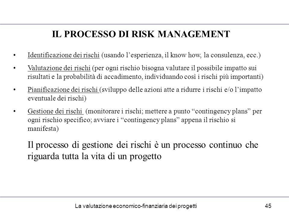 La valutazione economico-finanziaria dei progetti45 IL PROCESSO DI RISK MANAGEMENT Identificazione dei rischi (usando l'esperienza, il know how, la consulenza, ecc.) Valutazione dei rischi (per ogni rischio bisogna valutare il possibile impatto sui risultati e la probabilità di accadimento, individuando così i rischi più importanti) Pianificazione dei rischi (sviluppo delle azioni atte a ridurre i rischi e/o l'impatto eventuale dei rischi) Gestione dei rischi (monitorare i rischi; mettere a punto contingency plans per ogni rischio specifico; avviare i contingency plans appena il rischio si manifesta) Il processo di gestione dei rischi è un processo continuo che riguarda tutta la vita di un progetto