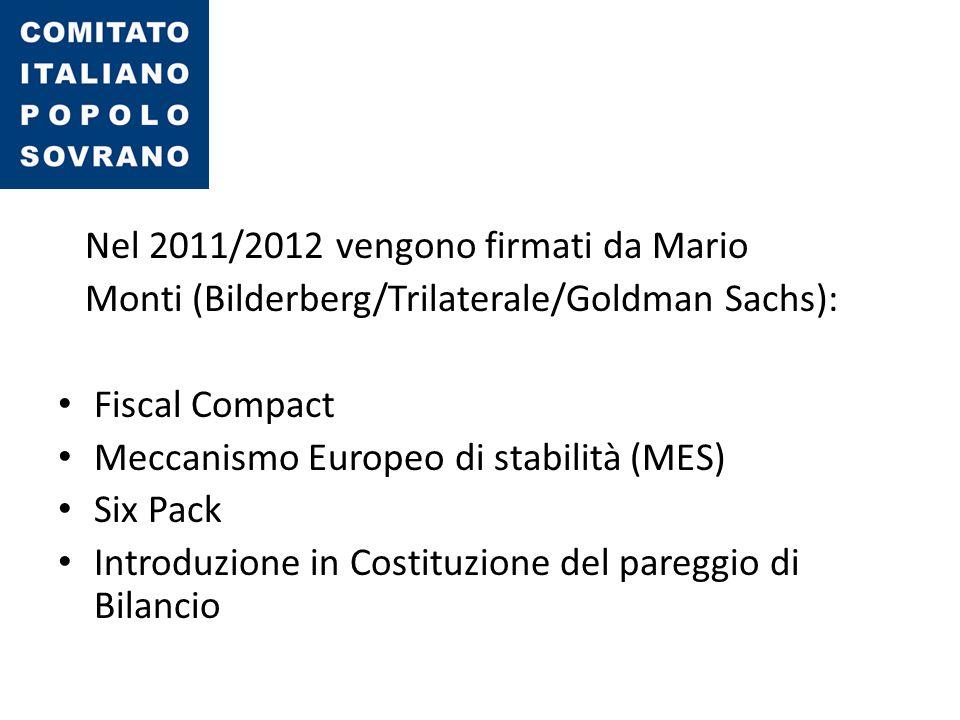 Nel 2011/2012 vengono firmati da Mario Monti (Bilderberg/Trilaterale/Goldman Sachs): Fiscal Compact Meccanismo Europeo di stabilità (MES) Six Pack Int