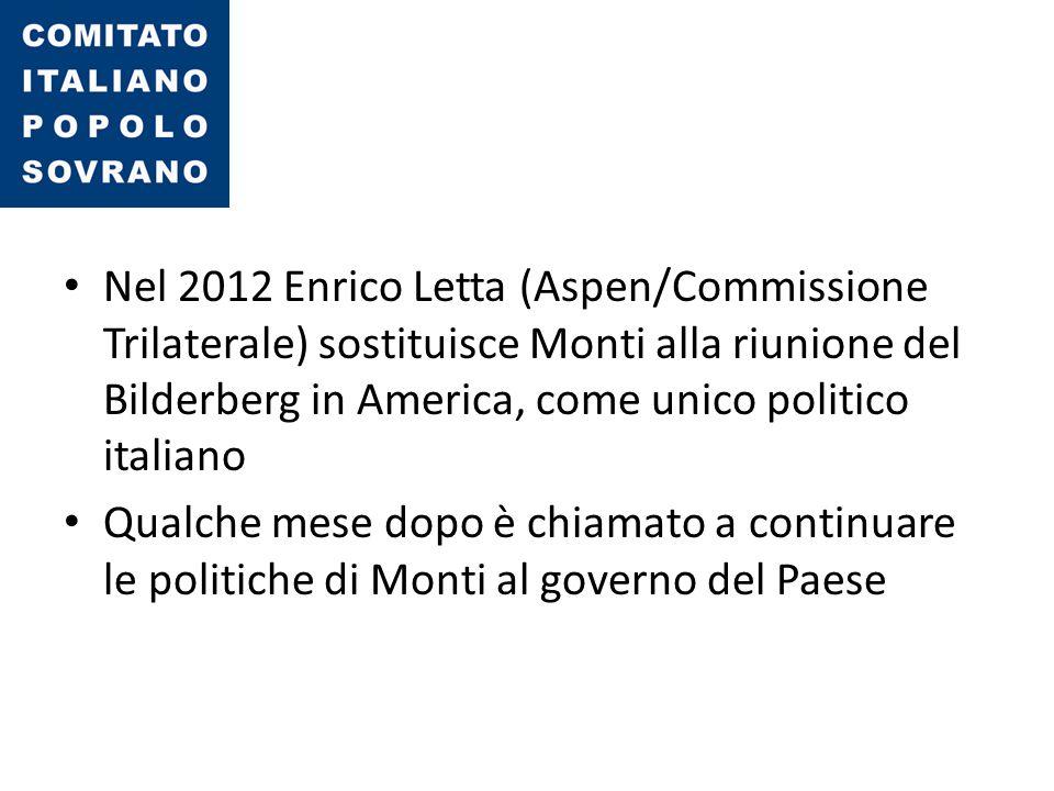 Nel 2012 Enrico Letta (Aspen/Commissione Trilaterale) sostituisce Monti alla riunione del Bilderberg in America, come unico politico italiano Qualche