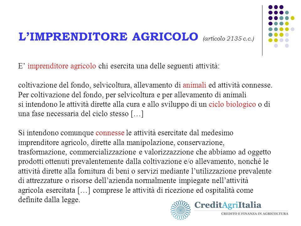 L'IMPRENDITORE AGRICOLO (articolo 2135 c.c.) E' imprenditore agricolo chi esercita una delle seguenti attività: coltivazione del fondo, selvicoltura,