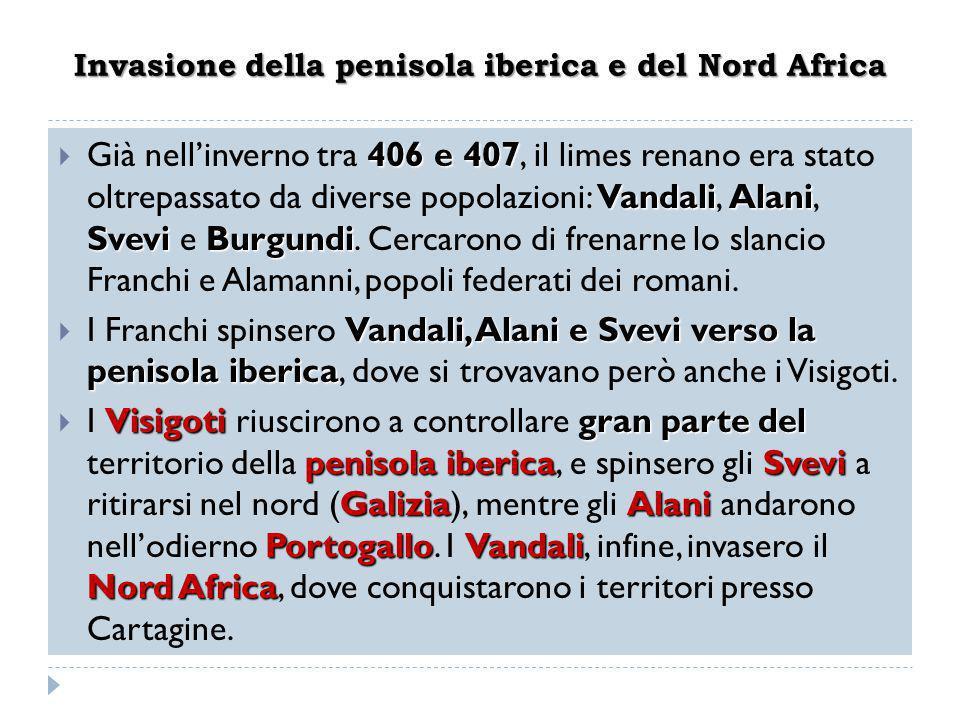Invasione della penisola iberica e del Nord Africa 406 e 407 VandaliAlani Svevi Burgundi  Già nell'inverno tra 406 e 407, il limes renano era stato o