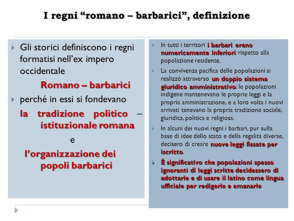 """I regni """"romano – barbarici"""", definizione  Gli storici definiscono i regni formatisi nell'ex impero occidentale Romano – barbarici  perché in essi s"""